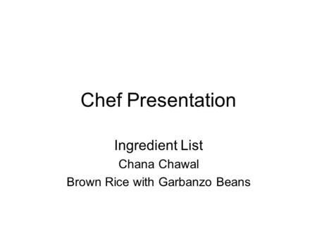 Chef Presentation Ingredient List Chana Chawal Brown Rice with Garbanzo Beans.