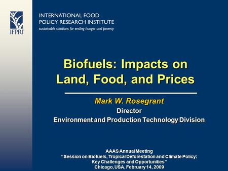 "Biofuels: Impacts on Land, Food, and Prices Mark W. Rosegrant Director Environment and Production Technology Division AAAS Annual Meeting ""Session on Biofuels,"