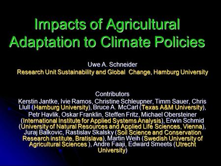 Impacts of Agricultural Adaptation to Climate Policies Uwe A. Schneider Research Unit Sustainability and Global Change, Hamburg University Contributors.