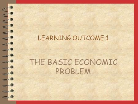 LEARNING OUTCOME 1 THE BASIC ECONOMIC PROBLEM RESOURCES ARE LIMITED land - nature's contribution to production labour - human contribution to production.