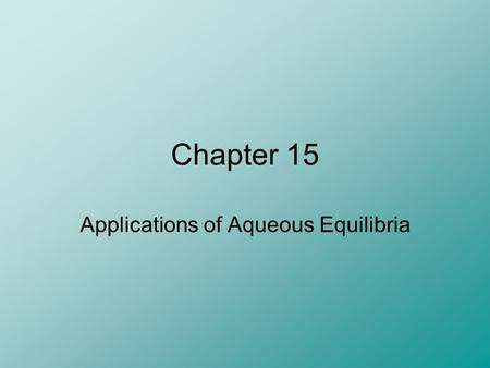 Chapter 15 Applications of Aqueous Equilibria. The Common Ion Effect A common ion is an ion that is produced by multiple species in solution (other than.