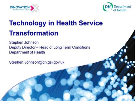 Technology in Health Service Transformation Stephen Johnson Deputy Director – Head of Long Term Conditions Department of Health