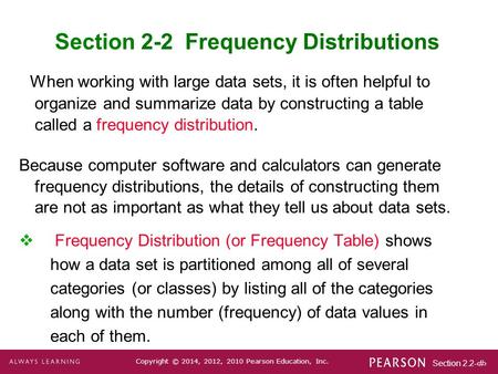 Section 2.2-1 Copyright © 2014, 2012, 2010 Pearson Education, Inc. Section 2-2 Frequency Distributions When working with large data sets, it is often helpful.