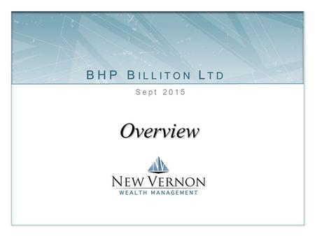 Overview Sept 2015. BHP Billiton Ltd  BHP is the largest resource company in the world  Primarily involved in the extraction of essential resources.