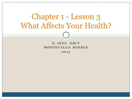 S. JETT, NBCT MONTEVALLO MIDDLE 2013 Chapter 1 - Lesson 3 What Affects Your Health?