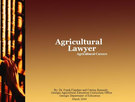 Agricultural Careers Agricultural Lawyer March 2006 By: Dr. Frank Flanders and Catrina Kennedy Georgia Agricultural Education Curriculum Office Georgia.