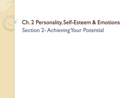 Ch. 2 Personality, Self-Esteem & Emotions Section 2- Achieving Your Potential.