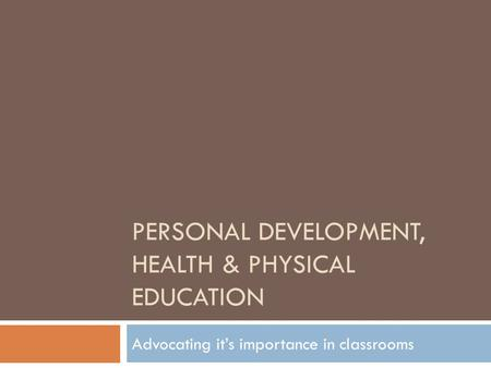 PERSONAL DEVELOPMENT, HEALTH & PHYSICAL EDUCATION Advocating it's importance in classrooms.