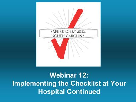 Webinar 12: Implementing the Checklist at Your Hospital Continued.