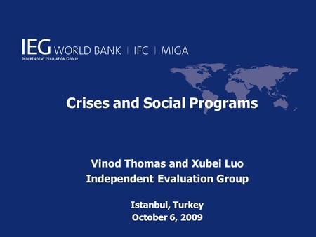 Crises and Social Programs Vinod Thomas and Xubei Luo Independent Evaluation Group Istanbul, Turkey October 6, 2009.