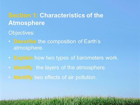 Section 1: Characteristics of the Atmosphere Objectives: Describe the composition of Earth's atmosphere. Explain how two types of barometers work. Identify.
