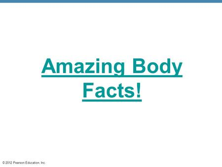 © 2012 Pearson Education, Inc. Amazing Body Facts!