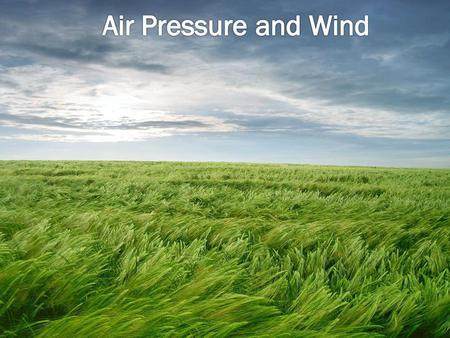  Air Pressure – the weight of the gases in the atmosphere pushing on the surface of the Earth.