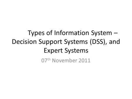 Types of Information System – Decision Support Systems (DSS), and Expert Systems 07 th November 2011.