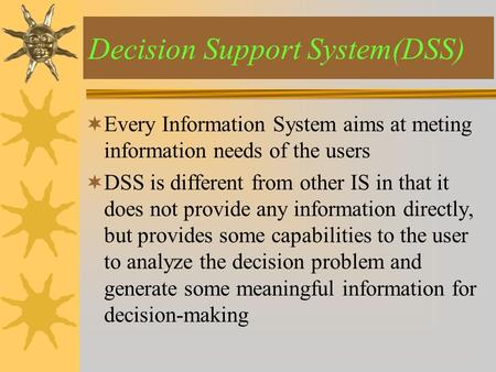  Every Information System aims at meting information needs of the users  DSS is different from other IS in that it does not provide any information directly,