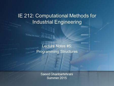 Saeed Ghanbartehrani Summer 2015 Lecture Notes #5: Programming Structures IE 212: Computational Methods for Industrial Engineering.