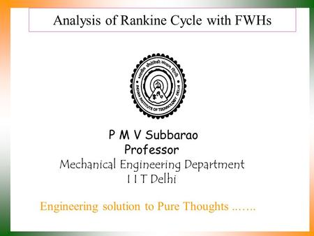 Analysis of Rankine Cycle with FWHs P M V Subbarao Professor Mechanical Engineering Department I I T Delhi Engineering solution to Pure Thoughts..…..