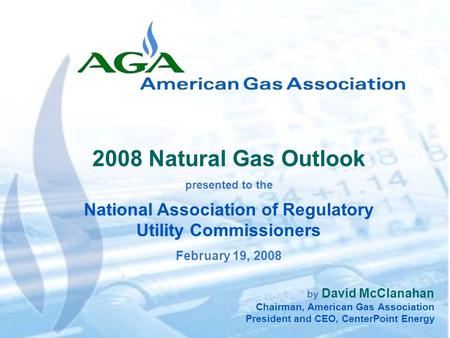 1 by David McClanahan Chairman, American Gas Association President and CEO, CenterPoint Energy 2008 Natural Gas Outlook presented to the National Association.