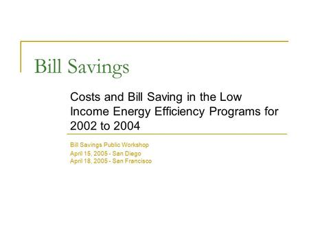 Bill Savings Costs and Bill Saving in the Low Income Energy Efficiency Programs for 2002 to 2004 Bill Savings Public Workshop April 15, 2005 - San Diego.