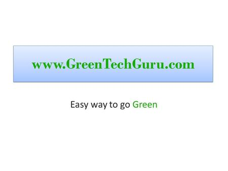 Www.GreenTechGuru.com Easy way to go Green. !!!, high electricity bills High gas bills! No high salaries???