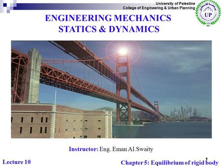 ENGINEERING MECHANICS STATICS & DYNAMICS Instructor: Eng. Eman Al.Swaity University of Palestine College of Engineering & Urban Planning Chapter 5: Equilibrium.
