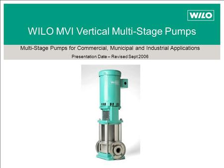 WILO MVI Vertical Multi-Stage Pumps Multi-Stage Pumps for Commercial, Municipal and Industrial Applications Presentation Date – Revised Sept 2006.