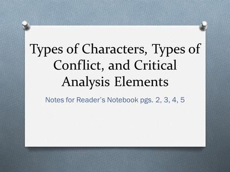 Types of Characters, Types of Conflict, and Critical Analysis Elements Notes for Reader's Notebook pgs. 2, 3, 4, 5.