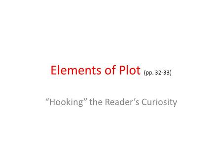 "Elements of Plot (pp. 32-33) ""Hooking"" the Reader's Curiosity."