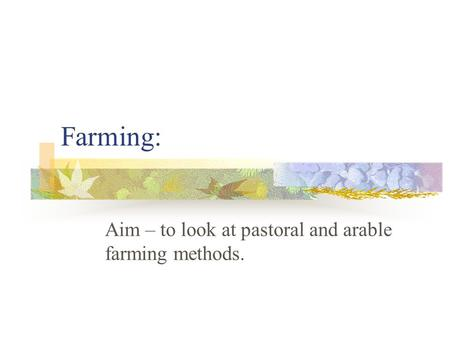 Farming: Aim – to look at pastoral and arable farming methods.