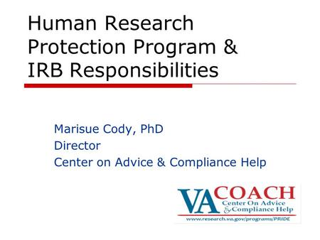 Human Research Protection Program & IRB Responsibilities Marisue Cody, PhD Director Center on Advice & Compliance Help.