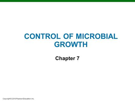 Copyright © 2010 Pearson Education, Inc. CONTROL OF MICROBIAL GROWTH Chapter 7.