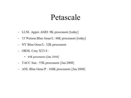 Petascale –LLNL Appro AMD: 9K processors [today] –TJ Watson Blue Gene/L: 40K processors [today] –NY Blue Gene/L: 32K processors –ORNL Cray XT3/4 : 44K.