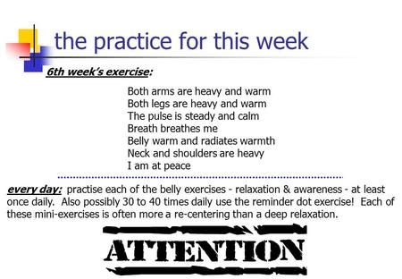 The practice for this week 6th week's exercise: Both arms are heavy and warm Both legs are heavy and warm The pulse is steady and calm Breath breathes.