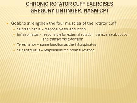  Goal: to strengthen the four muscles of the rotator cuff  Supraspinatus – responsible for abduction  Infraspinatus – responsible for external rotation,