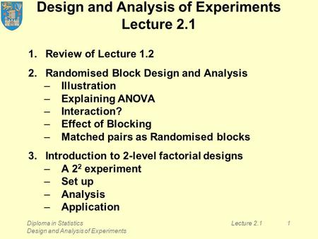 Diploma in Statistics Design and Analysis of Experiments Lecture 2.11 Design and Analysis of Experiments Lecture 2.1 1.Review of Lecture 1.2 2.Randomised.