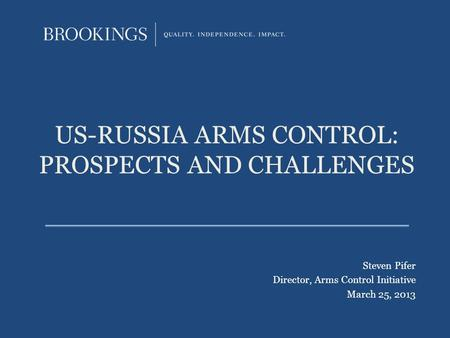 US-RUSSIA ARMS CONTROL: PROSPECTS AND CHALLENGES Steven Pifer Director, Arms Control Initiative March 25, 2013.