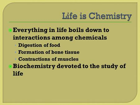  Everything in life boils down to interactions among chemicals Digestion of food Formation of bone tissue Contractions of muscles  Biochemistry devoted.