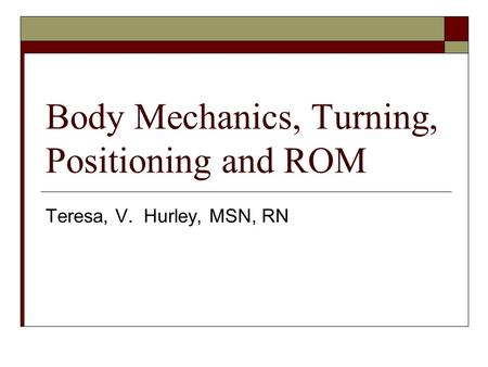 Body Mechanics, Turning, Positioning and ROM Teresa, V. Hurley, MSN, RN.