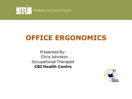 OFFICE ERGONOMICS Presented By: Chris Johnston Occupational Therapist CBI Health Centre.
