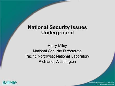 Pacific Northwest National Laboratory U.S. Department of Energy National Security Issues Underground Harry Miley National Security Directorate Pacific.