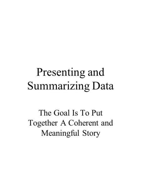 Presenting and Summarizing Data The Goal Is To Put Together A Coherent and Meaningful Story.