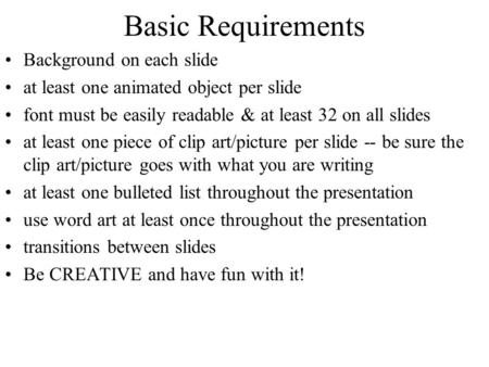 Basic Requirements Background on each slide at least one animated object per slide font must be easily readable & at least 32 on all slides at least one.