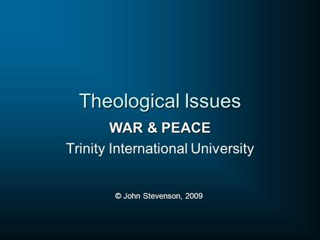 Theological Issues WAR & PEACE Trinity International University © John Stevenson, 2009.