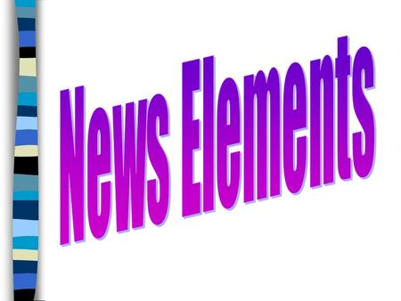 News Elements : So What? Not everything that happens is worthy of being reported in the newspaper or TV news. Only certain things are important or interesting.