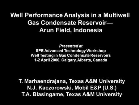 Well Performance Analysis in a Multiwell Gas Condensate Reservoir— Arun Field, Indonesia T. Marhaendrajana, Texas A&M University N.J. Kaczorowski, Mobil.