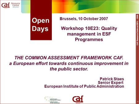 CAF Resource Centre at EIPA - 2006 1 Open Days Patrick Staes Senior Expert European Institute of Public Administration THE COMMON ASSESSMENT FRAMEWORK.