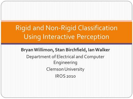 Bryan Willimon, Stan Birchfield, Ian Walker Department of Electrical and Computer Engineering Clemson University IROS 2010 Rigid and Non-Rigid Classification.