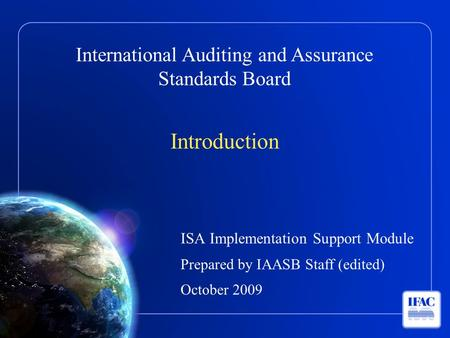 International Auditing and Assurance Standards Board Introduction ISA Implementation Support Module Prepared by IAASB Staff (edited) October 2009.
