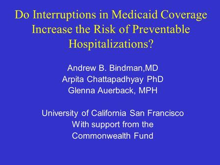 Do Interruptions in Medicaid Coverage Increase the Risk of Preventable Hospitalizations? Andrew B. Bindman,MD Arpita Chattapadhyay PhD Glenna Auerback,