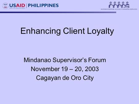 Enhancing Client Loyalty Mindanao Supervisor's Forum November 19 – 20, 2003 Cagayan de Oro City.